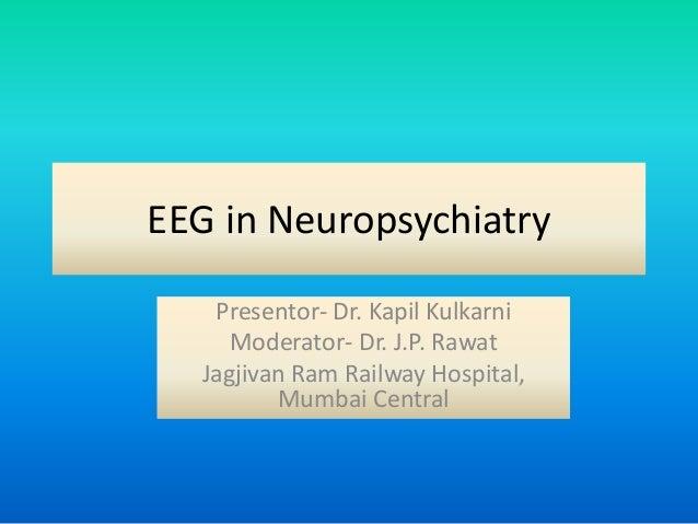 EEG in Neuropsychiatry Presentor- Dr. Kapil Kulkarni Moderator- Dr. J.P. Rawat Jagjivan Ram Railway Hospital, Mumbai Centr...