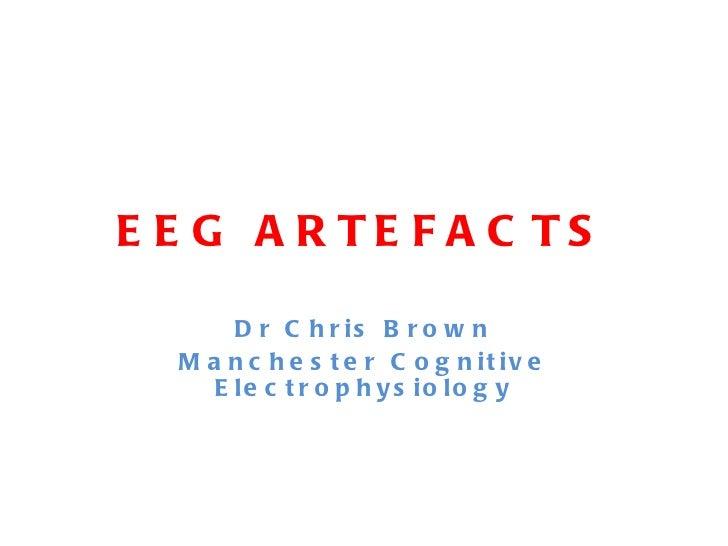 EEG ARTEFACTS <ul><li>Dr Chris Brown </li></ul><ul><li>Manchester Cognitive Electrophysiology </li></ul>