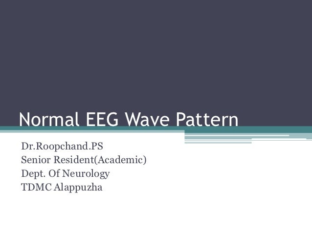 Normal EEG Wave PatternDr.Roopchand.PSSenior Resident(Academic)Dept. Of NeurologyTDMC Alappuzha