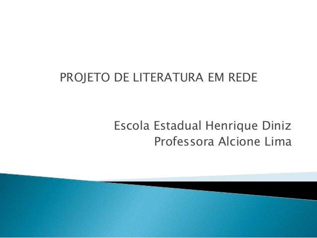 PROJETO DE LITERATURA EM REDE  Escola Estadual Henrique Diniz  Professora Alcione Lima
