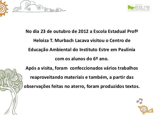 No dia 23 de outubro de 2012 a Escola Estadual Profª    Heloiza T. Murbach Lacava visitou o Centro de  Educação Ambiental ...