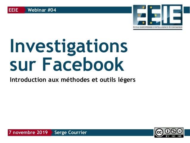 Investigations sur Facebook Introduction aux méthodes et outils légers EEIE } Webinar #04 7 novembre 2019 } Serge Courrier