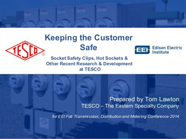 Keeping the Customer  Safe  Socket Safety Clips, Hot Sockets &  Other Recent Research & Development  at TESCO  10/02/2012 ...