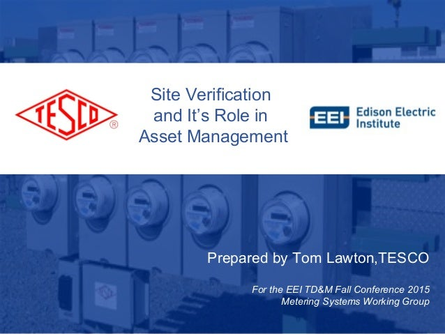 Prepared by Tom Lawton,TESCO For the EEI TD&M Fall Conference 2015 Metering Systems Working Group Site Verification and It...