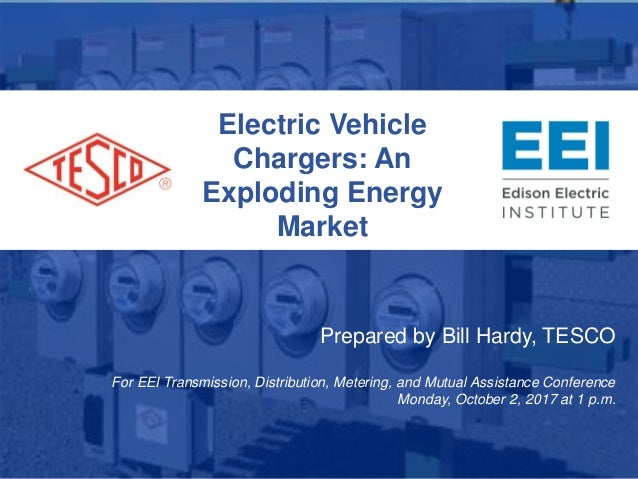 Electric Vehicle Chargers: An Exploding Energy Market Prepared by Bill Hardy, TESCO For EEI Transmission, Distribution, Me...