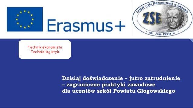 Dzisiaj doświadczenie – jutro zatrudnienie – zagraniczne praktyki zawodowe dla uczniów szkół Powiatu Głogowskiego Technik ...