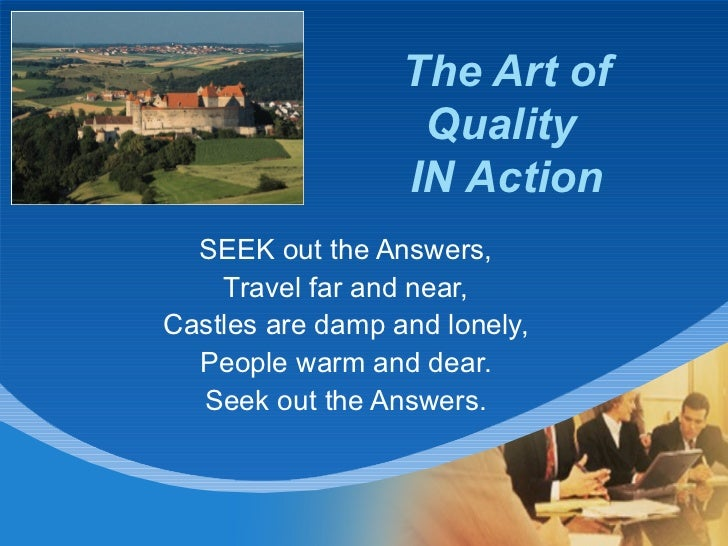 The Art of Quality  IN Action SEEK out the Answers, Travel far and near, Castles are damp and lonely, People warm and dear...