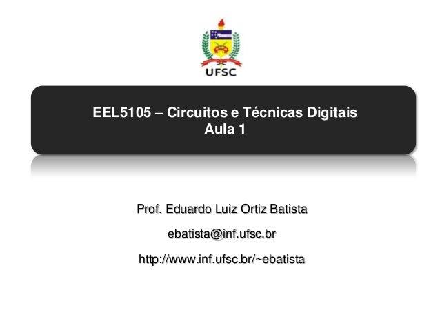 EEL5105 – Circuitos e Técnicas Digitais               Aula 1      Prof. Eduardo Luiz Ortiz Batista           ebatista@inf....
