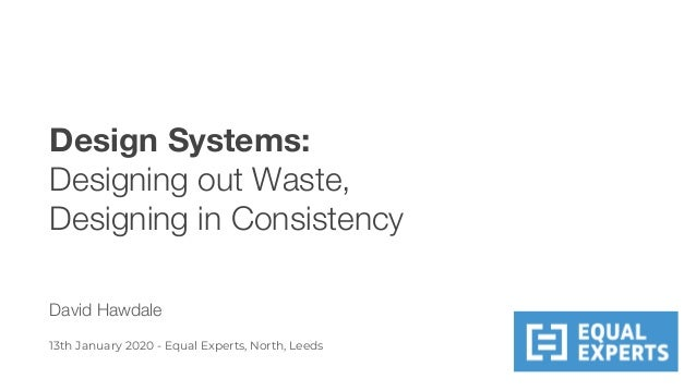 Design Systems: Designing out Waste, Designing in Consistency David Hawdale 13th January 2020 - Equal Experts, North, Leeds