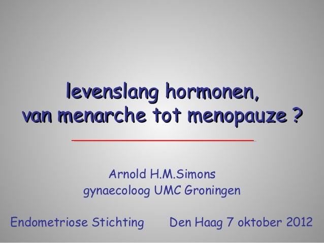 levenslang hormonen, van menarche tot menopauze ?                Arnold H.M.Simons            gynaecoloog UMC GroningenEnd...