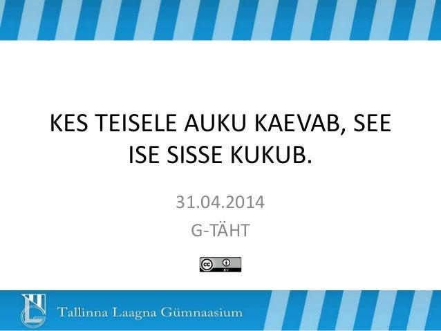 KES TEISELE AUKU KAEVAB, SEE ISE SISSE KUKUB. 31.04.2014 G-TÄHT