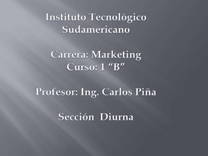 """Instituto Tecnológico Sudamericano<br />Carrera: Marketing<br />Curso: 1 """"B""""<br />Profesor: Ing. Carlos Piña<br />Sección ..."""