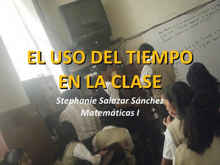 EL USO DEL TIEMPO EN LA CLASE Stephanie Salazar Sánchez Matemáticas I