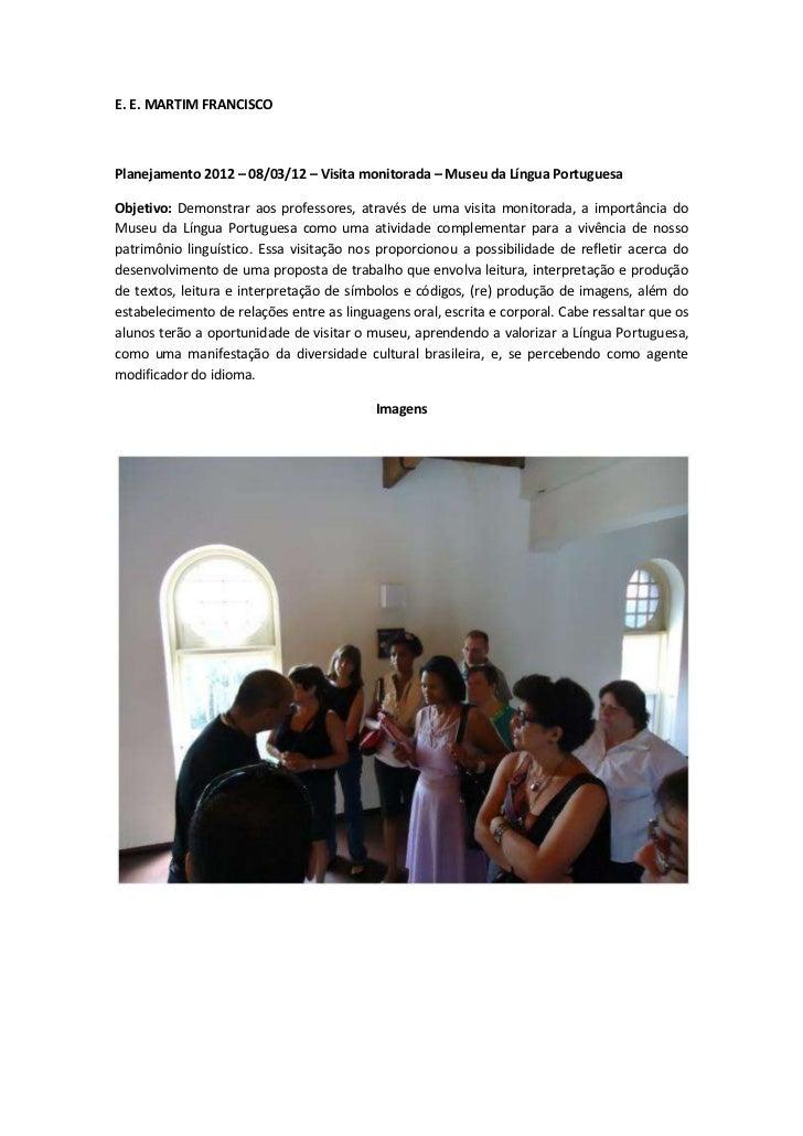 E. E. MARTIM FRANCISCOPlanejamento 2012 – 08/03/12 – Visita monitorada – Museu da Língua PortuguesaObjetivo: Demonstrar ao...