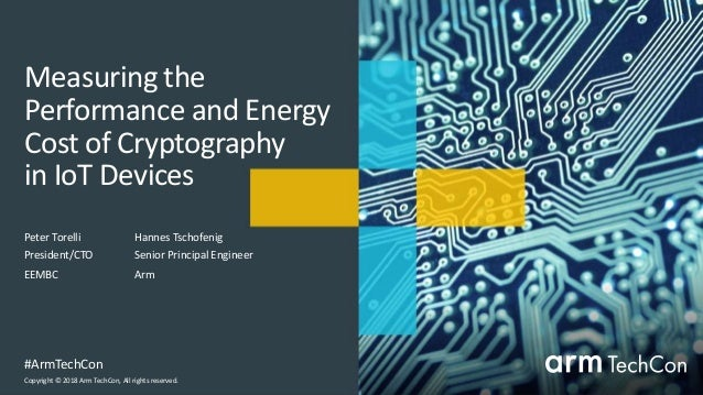 Copyright © 2018 Arm TechCon, All rights reserved. #ArmTechCon Measuring the Performance and Energy Cost of Cryptography i...