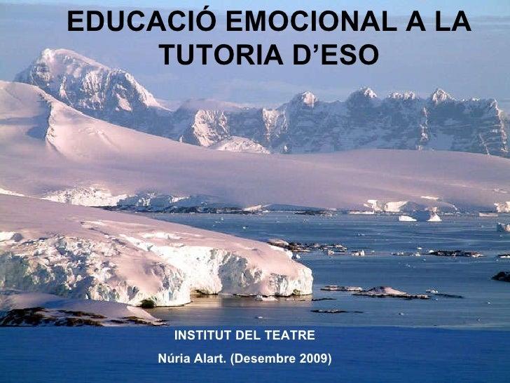 EDUCACIÓ EMOCIONAL A LA TUTORIA D'ESO INSTITUT DEL TEATRE Núria Alart. (Desembre 2009)