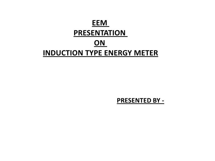 EEM       PRESENTATION             ONINDUCTION TYPE ENERGY METER                 PRESENTED BY -