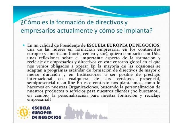 ¿Cómo es la formación de directivos y empresarios actualmente y cómo se implanta? En mi calidad de Presidente de ESCUELA E...