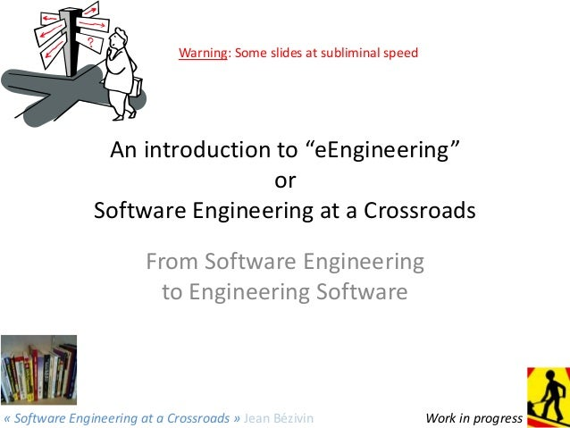 "Warning: Some slides at subliminal speed  An introduction to ""eEngineering"" or Software Engineering at a Crossroads From S..."