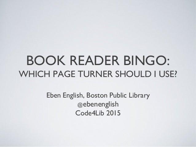 BOOK READER BINGO: WHICH PAGE TURNER SHOULD I USE? Eben English, Boston Public Library @ebenenglish Code4Lib 2015