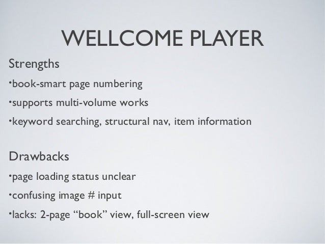 WELLCOME PLAYER Strengths •book-smart page numbering •supports multi-volume works •keyword searching, structural nav, item...