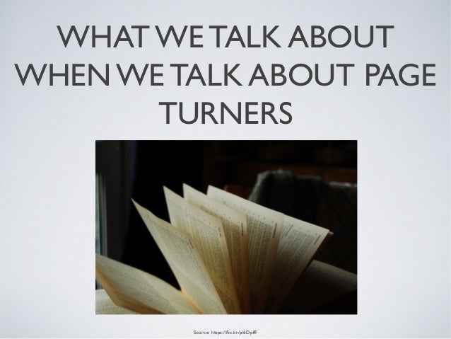 WHAT WE TALK ABOUT WHEN WE TALK ABOUT PAGE TURNERS Source: https://flic.kr/p/6Dpfff