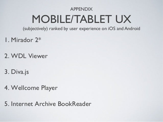 APPENDIX MOBILE/TABLET UX (subjectively) ranked by user experience on iOS and Android 1. Mirador 2* 2. WDL Viewer 3. Diva....