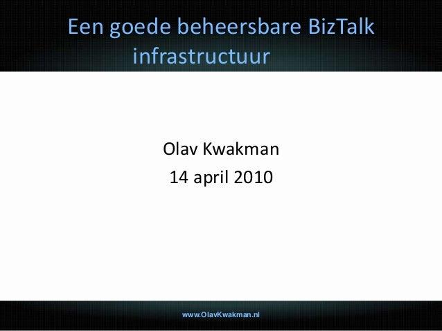 Een goede beheersbare BizTalk infrastructuur Olav Kwakman 14 april 2010 www.OlavKwakman.nl