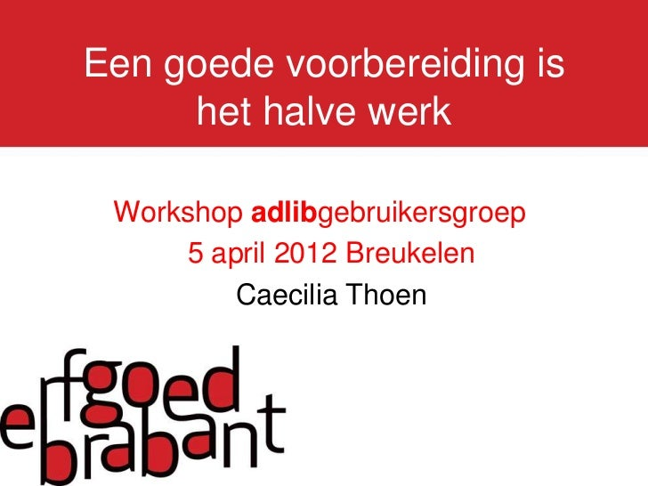 Een goede voorbereiding is     het halve werk Workshop adlibgebruikersgroep     5 april 2012 Breukelen         Caecilia Th...