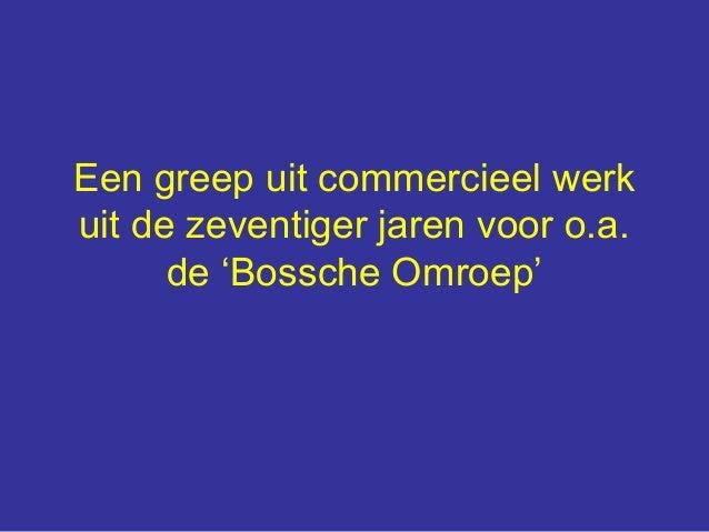 Een greep uit commercieel werk uit de zeventiger jaren voor o.a. de 'Bossche Omroep'