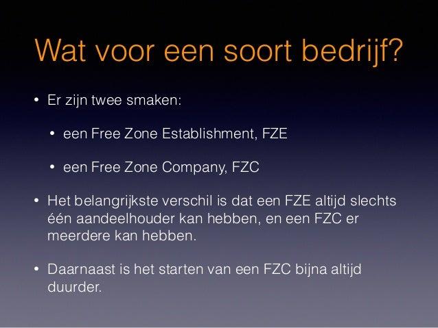 Wat voor een soort bedrijf? • Er zijn twee smaken: • een Free Zone Establishment, FZE • een Free Zone Company, FZC • Het b...