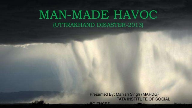 MAN-MADE HAVOC (UTTRAKHAND DISASTER-2013) Presented By: Manish Singh (MARDG) TATA INSTITUTE OF SOCIAL SCIENCES