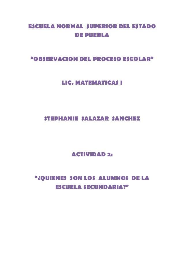 """ESCUELA NORMAL SUPERIOR DEL ESTADO DE PUEBLA """"OBSERVACION DEL PROCESO ESCOLAR"""" LIC. MATEMATICAS I STEPHANIE SALAZAR SANCHE..."""