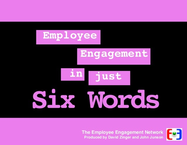 Employee Engagement in  just  Six Words The Employee Engagement Network  Produced by David Zinger and John Junson