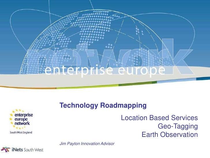 Technology Roadmapping<br />Location Based ServicesGeo-TaggingEarth Observation<br />Jim Payton Innovation Advisor<br />