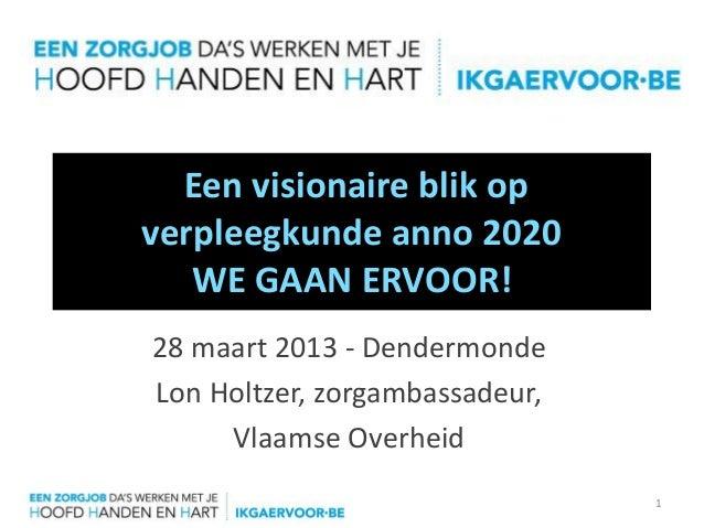 Een visionaire blik opverpleegkunde anno 2020   WE GAAN ERVOOR!28 maart 2013 - DendermondeLon Holtzer, zorgambassadeur,   ...