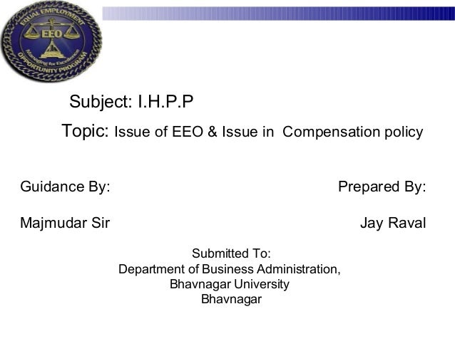Topic: Issue of EEO & Issue in Compensation policy Guidance By: Majmudar Sir Prepared By: Jay Raval Submitted To: Departme...