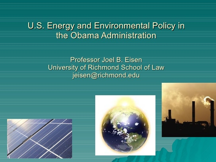 U.S. Energy and Environmental Policy in the Obama Administration Professor Joel B. Eisen University of Richmond School of ...