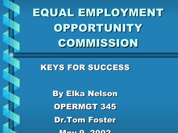 EQUAL EMPLOYMENT OPPORTUNITY COMMISSION KEYS FOR SUCCESS By Elka Nelson OPERMGT 345 Dr.Tom Foster May 9, 2002
