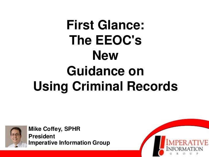 First Glance:      The EEOCs           New      Guidance on Using Criminal RecordsMike Coffey, SPHRPresidentImperative Inf...