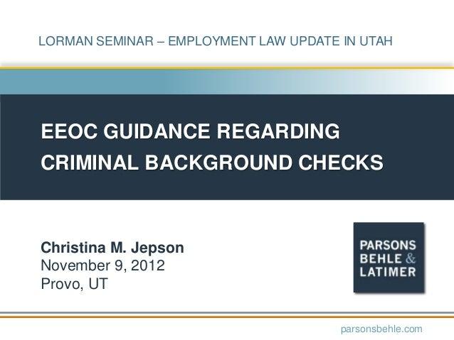 LORMAN SEMINAR – EMPLOYMENT LAW UPDATE IN UTAH  EEOC GUIDANCE REGARDING  CRIMINAL BACKGROUND CHECKS  Christina M. Jepson N...