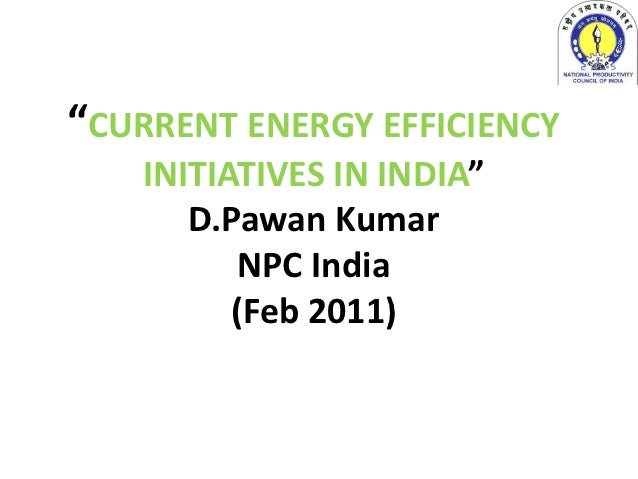 """CURRENT ENERGY EFFICIENCY   INITIATIVES IN INDIA""      D.Pawan Kumar          NPC India         (Feb 2011)"