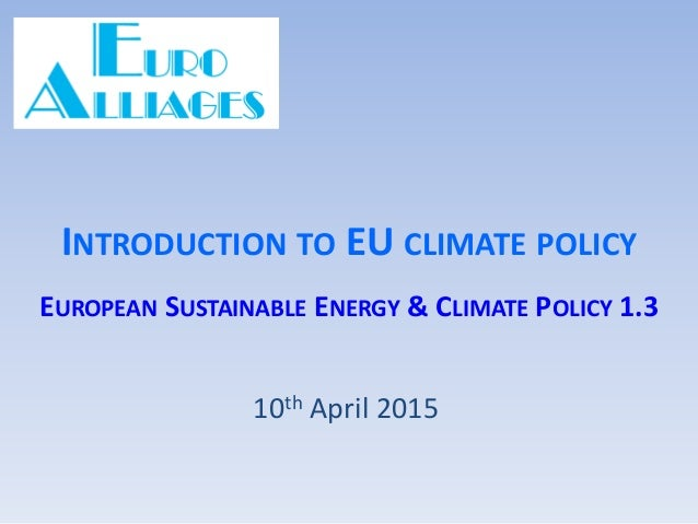 INTRODUCTION TO EU CLIMATE POLICY EUROPEAN SUSTAINABLE ENERGY & CLIMATE POLICY 1.3 10th April 2015