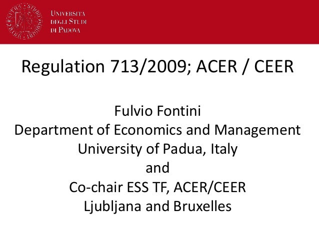 Regulation 713/2009; ACER / CEER Fulvio Fontini Department of Economics and Management University of Padua, Italy and Co-c...