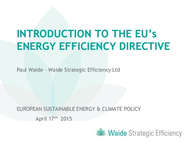 INTRODUCTION TO THE EU's ENERGY EFFICIENCY DIRECTIVE INTRODUCTION TO THE EU's ENERGY EFFICIENCY DIRECTIVE Paul Waide – Wai...