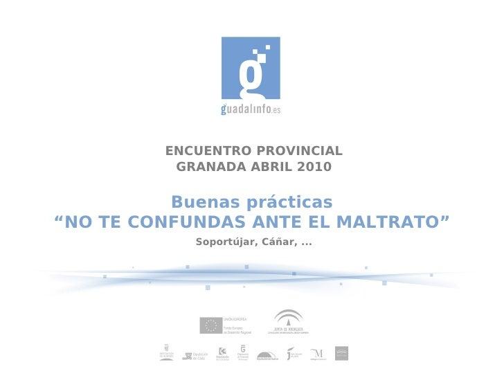 """ENCUENTRO PROVINCIAL           GRANADA ABRIL 2010            Buenas prácticas """"NO TE CONFUNDAS ANTE EL MALTRATO""""          ..."""
