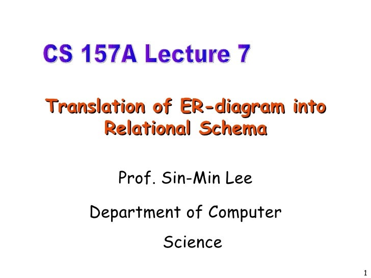 Translation of ER-diagram into Relational Schema Prof. Sin-Min Lee Department of Computer Science CS 157A Lecture 7