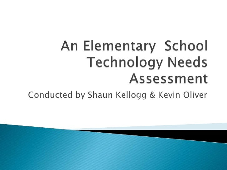 An Elementary  School Technology Needs Assessment<br />Conducted by Shaun Kellogg & Kevin Oliver<br />