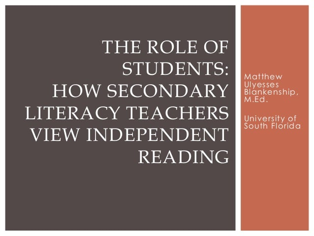 THE ROLE OF STUDENTS: HOW SECONDARY LITERACY TEACHERS VIEW INDEPENDENT READING  Matthew Ulyesses Blankenship, M.Ed. Univer...