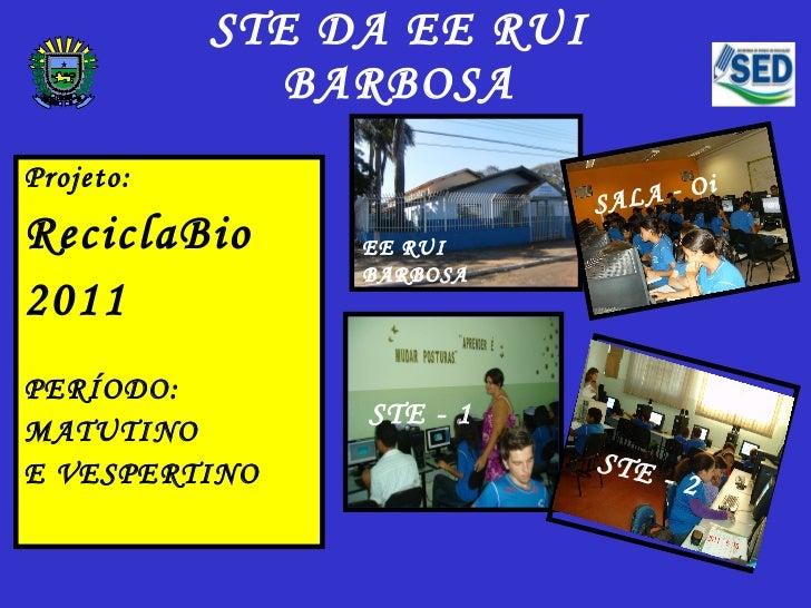 STE DA EE RUI BARBOSA <ul><li>Projeto: </li></ul><ul><li>ReciclaBio </li></ul><ul><li>2011 </li></ul><ul><li>PERÍODO:  </l...
